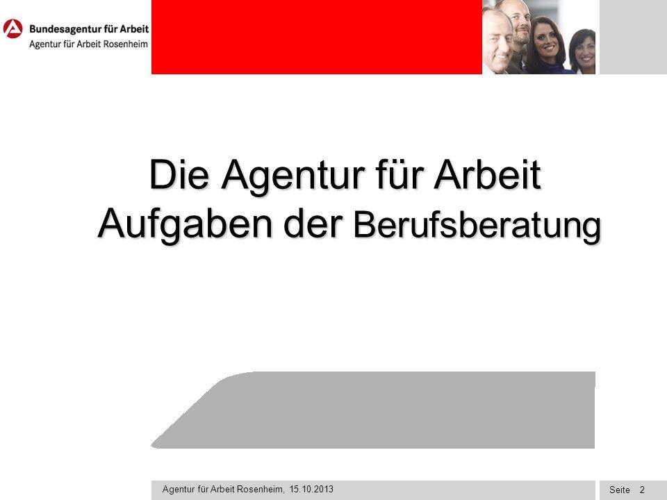 Seite Agentur für Arbeit Rosenheim, 15.10.2013 2 Die Agentur für Arbeit Aufgaben der Berufsberatung Die Agentur für Arbeit Aufgaben der Berufsberatung