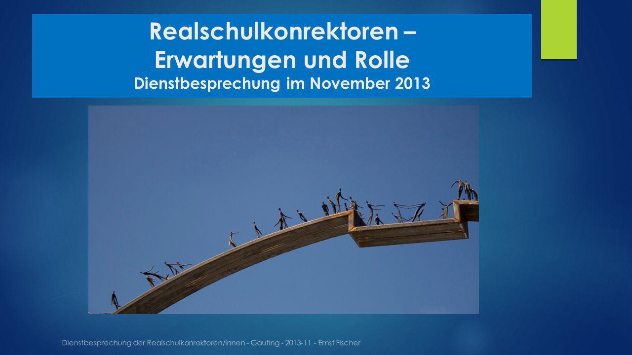 Realschulkonrektoren – Erwartungen und Rolle Dienstbesprechung im November 2013 Dienstbesprechung der Realschulkonrektoren/innen - Gauting - 2013-11 - Ernst Fischer