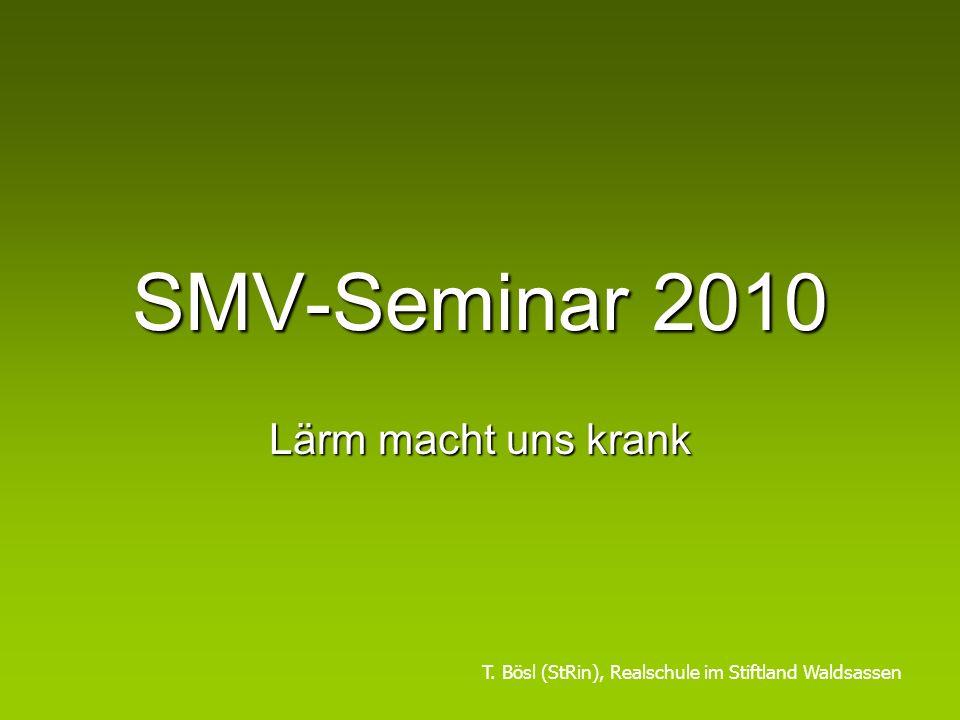 SMV-Seminar 2010 Lärm macht uns krank T. Bösl (StRin), Realschule im Stiftland Waldsassen