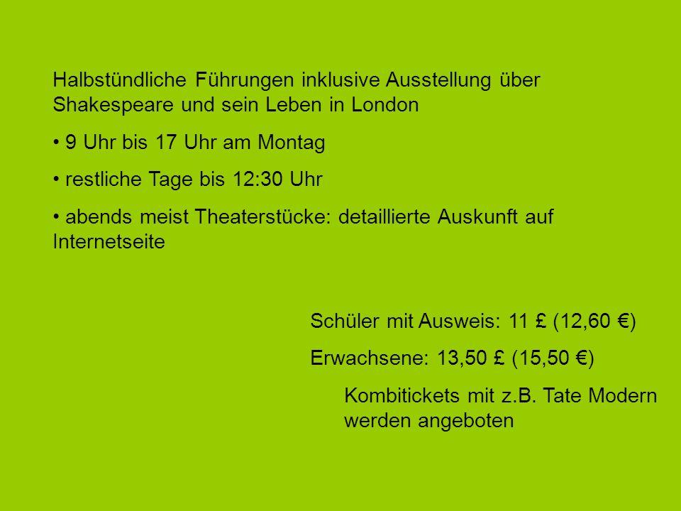 Halbstündliche Führungen inklusive Ausstellung über Shakespeare und sein Leben in London 9 Uhr bis 17 Uhr am Montag restliche Tage bis 12:30 Uhr abends meist Theaterstücke: detaillierte Auskunft auf Internetseite Schüler mit Ausweis: 11 £ (12,60 ) Erwachsene: 13,50 £ (15,50 ) Kombitickets mit z.B.