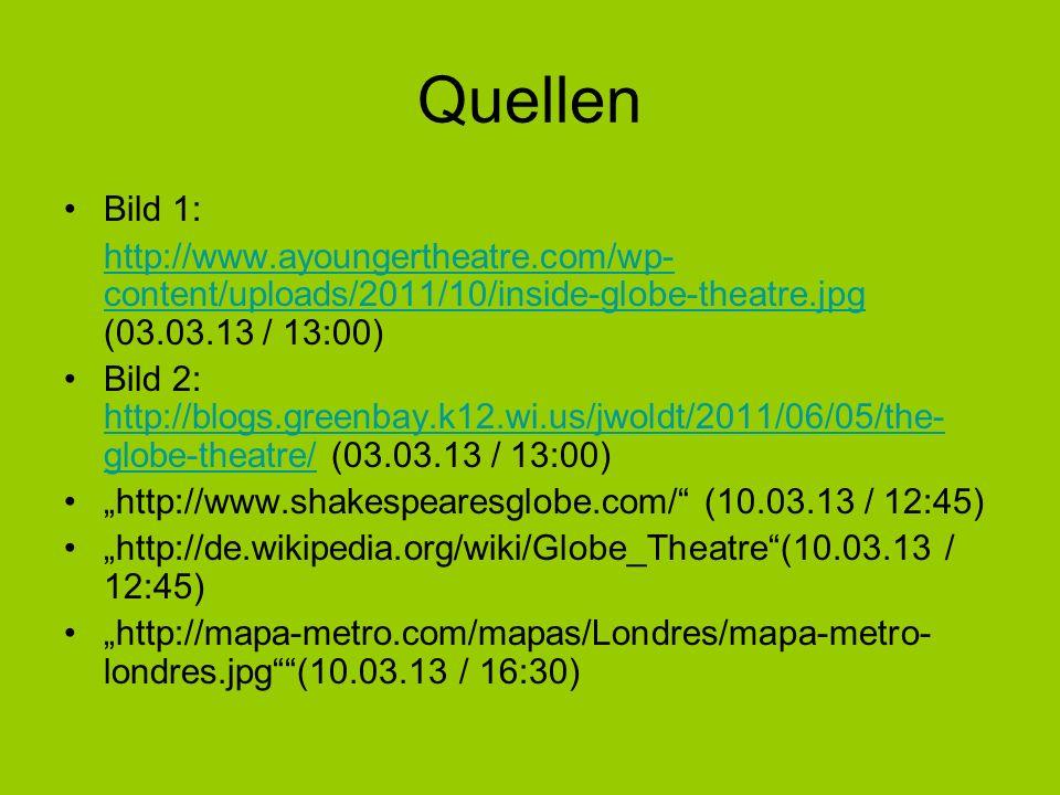 Quellen Bild 1: http://www.ayoungertheatre.com/wp- content/uploads/2011/10/inside-globe-theatre.jpg http://www.ayoungertheatre.com/wp- content/uploads/2011/10/inside-globe-theatre.jpg (03.03.13 / 13:00) Bild 2: http://blogs.greenbay.k12.wi.us/jwoldt/2011/06/05/the- globe-theatre/ (03.03.13 / 13:00) http://blogs.greenbay.k12.wi.us/jwoldt/2011/06/05/the- globe-theatre/ http://www.shakespearesglobe.com/ (10.03.13 / 12:45) http://de.wikipedia.org/wiki/Globe_Theatre(10.03.13 / 12:45) http://mapa-metro.com/mapas/Londres/mapa-metro- londres.jpg(10.03.13 / 16:30)