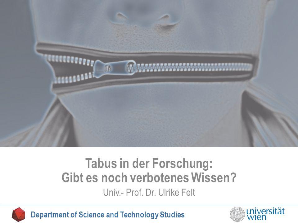 Tabu Tabus in der Forschung: Gibt es noch verbotenes Wissen? Univ.- Prof. Dr. Ulrike Felt Department of Science and Technology Studies