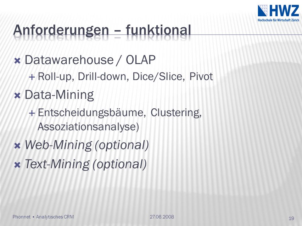 Datawarehouse / OLAP Roll-up, Drill-down, Dice/Slice, Pivot Data-Mining Entscheidungsbäume, Clustering, Assoziationsanalyse) Web-Mining (optional) Text-Mining (optional) 27.06.2008Phonnet Analytisches CRM 19