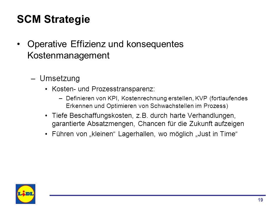 19 SCM Strategie Operative Effizienz und konsequentes Kostenmanagement –Umsetzung Kosten- und Prozesstransparenz: –Definieren von KPI, Kostenrechnung