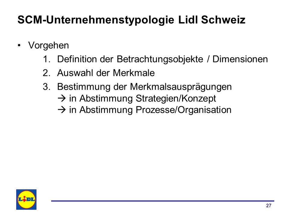 27 SCM-Unternehmenstypologie Lidl Schweiz Vorgehen 1.Definition der Betrachtungsobjekte / Dimensionen 2.Auswahl der Merkmale 3.Bestimmung der Merkmals