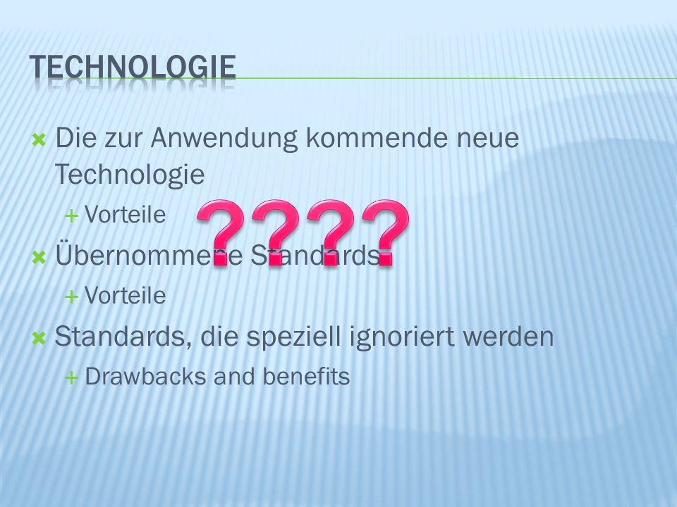 Die zur Anwendung kommende neue Technologie Vorteile Übernommene Standards Vorteile Standards, die speziell ignoriert werden Drawbacks and benefits