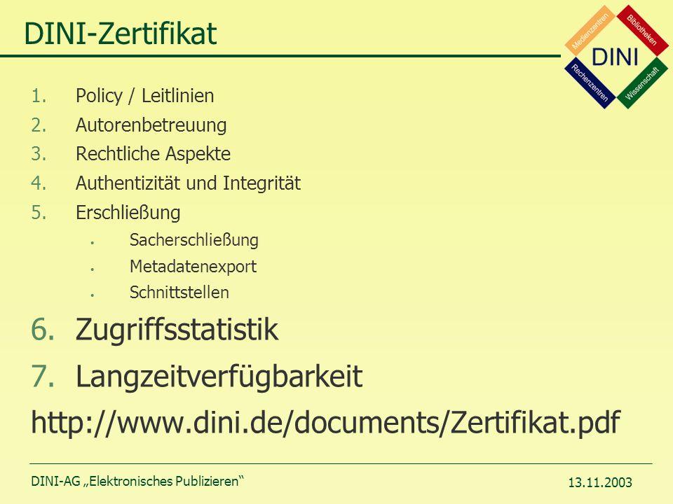 DINI-AG Elektronisches Publizieren 13.11.2003 DINI-Zertifikat 1.Policy / Leitlinien 2.Autorenbetreuung 3.Rechtliche Aspekte 4.Authentizität und Integrität 5.Erschließung Sacherschließung Metadatenexport Schnittstellen 6.Zugriffsstatistik 7.Langzeitverfügbarkeit http://www.dini.de/documents/Zertifikat.pdf