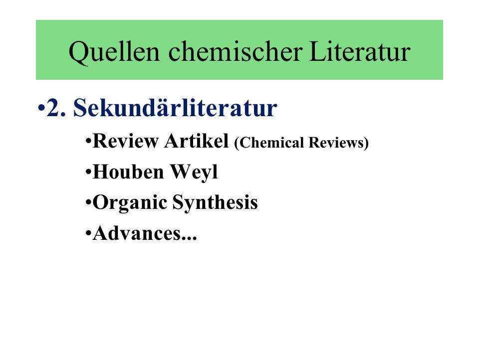 Quellen chemischer Literatur 2. Sekundärliteratur Review Artikel (Chemical Reviews) Houben Weyl Organic Synthesis Advances...