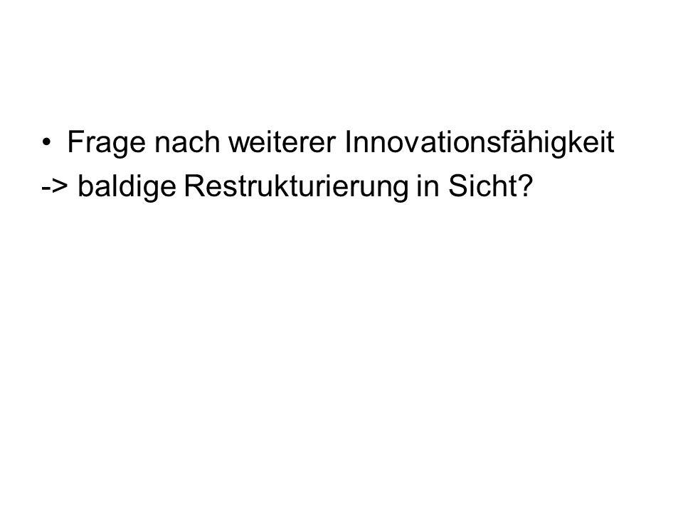 Frage nach weiterer Innovationsfähigkeit -> baldige Restrukturierung in Sicht?