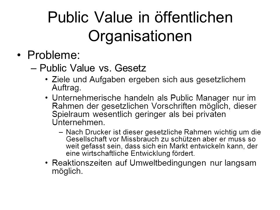 Public Value in öffentlichen Organisationen Probleme: –Public Value vs. Gesetz Ziele und Aufgaben ergeben sich aus gesetzlichem Auftrag. Unternehmeris