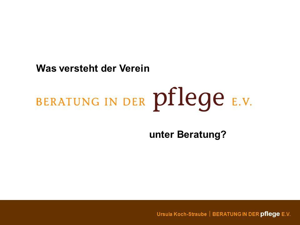 Ursula Koch-Straube BERATUNG IN DER pflege E.V. Was versteht der Verein unter Beratung?