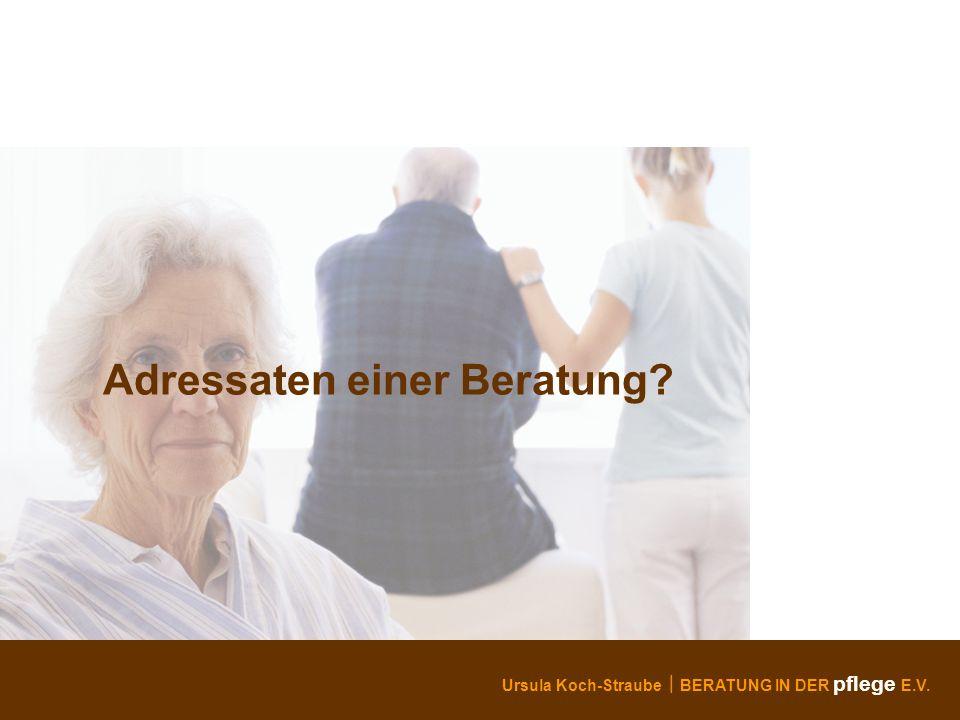 Ursula Koch-Straube BERATUNG IN DER pflege E.V. Adressaten einer Beratung?