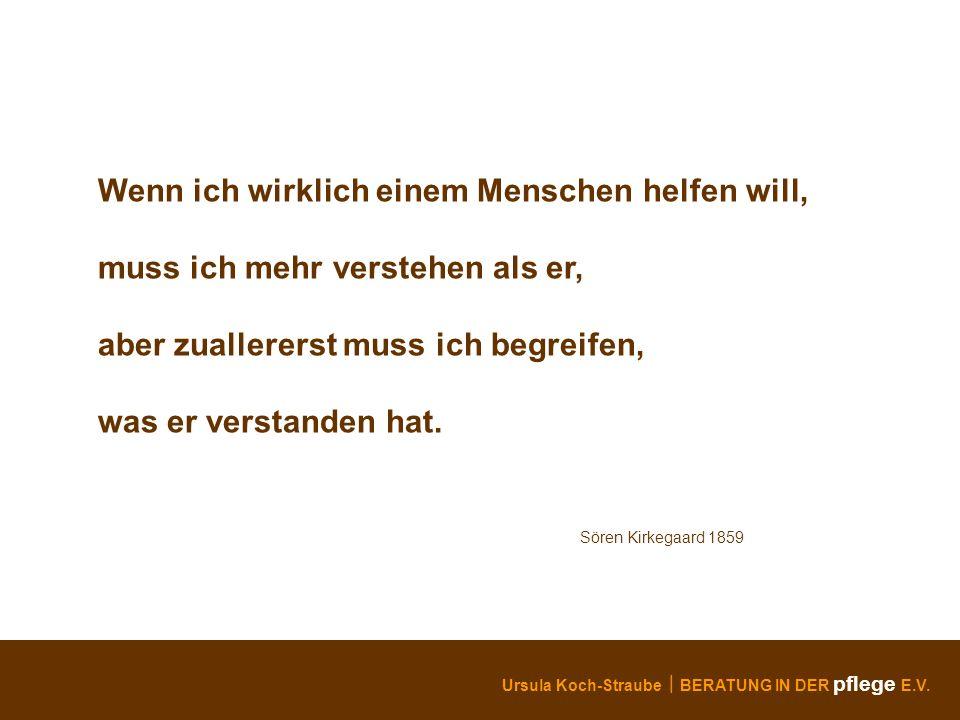 Ursula Koch-Straube BERATUNG IN DER pflege E.V. Wenn ich wirklich einem Menschen helfen will, muss ich mehr verstehen als er, aber zuallererst muss ic