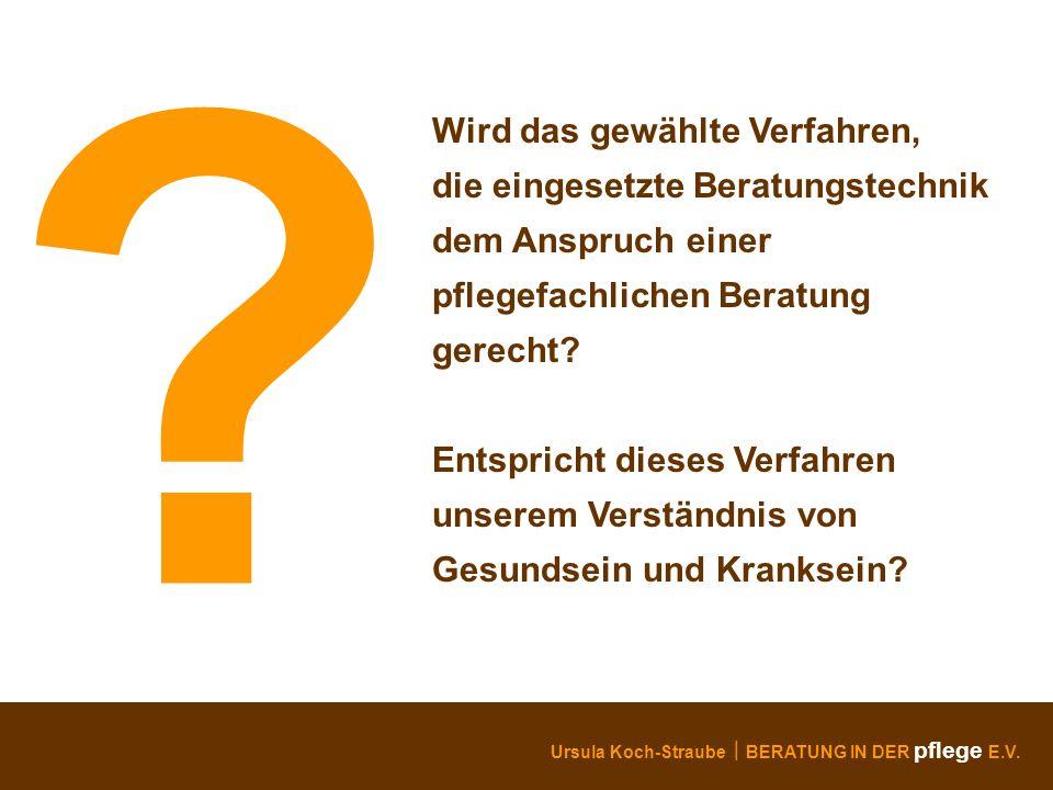 Ursula Koch-Straube BERATUNG IN DER pflege E.V. ? Wird das gewählte Verfahren, die eingesetzte Beratungstechnik dem Anspruch einer pflegefachlichen Be