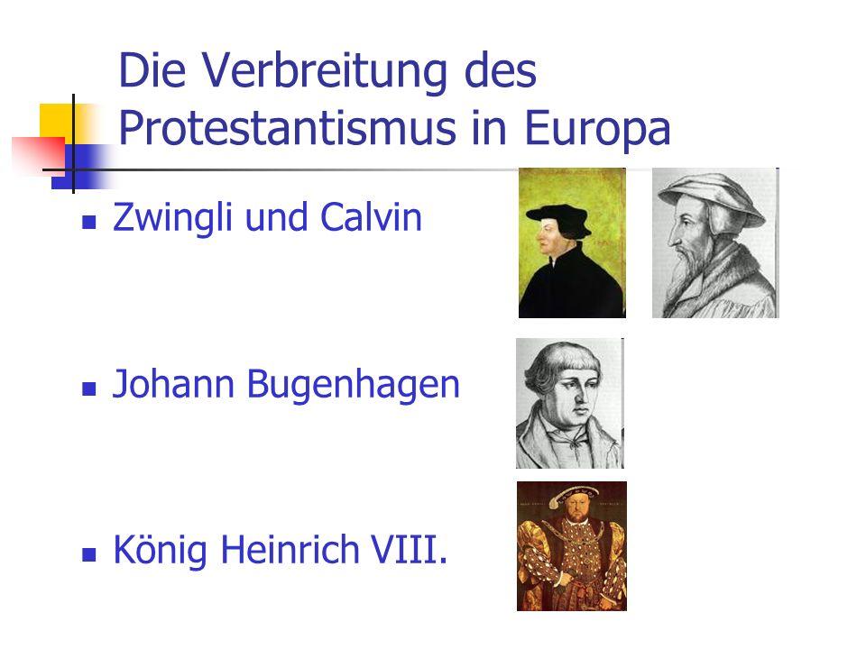 Die Verbreitung des Protestantismus in Europa Zwingli und Calvin Johann Bugenhagen König Heinrich VIII.