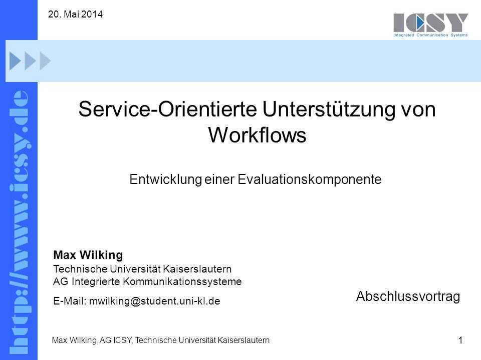 1 20. Mai 2014 Max Wilking, AG ICSY, Technische Universität Kaiserslautern Service-Orientierte Unterstützung von Workflows Abschlussvortrag Max Wilkin