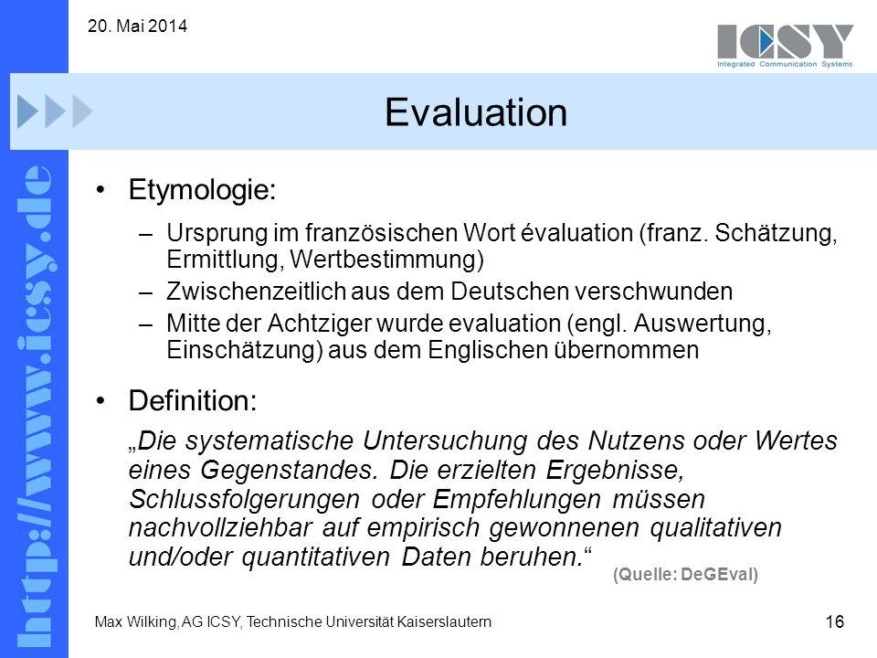 16 20. Mai 2014 Max Wilking, AG ICSY, Technische Universität Kaiserslautern Evaluation Etymologie: –Ursprung im französischen Wort évaluation (franz.