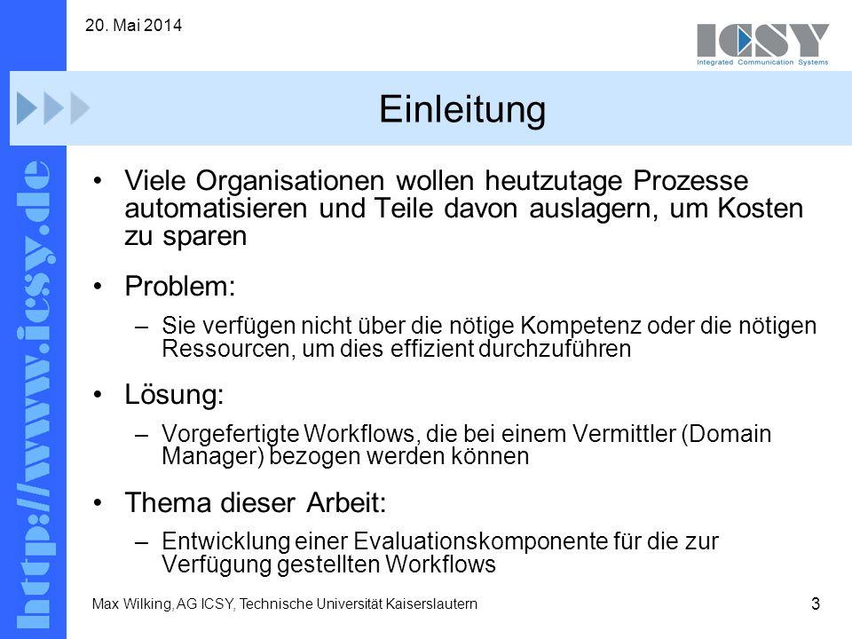3 20. Mai 2014 Max Wilking, AG ICSY, Technische Universität Kaiserslautern Einleitung Viele Organisationen wollen heutzutage Prozesse automatisieren u