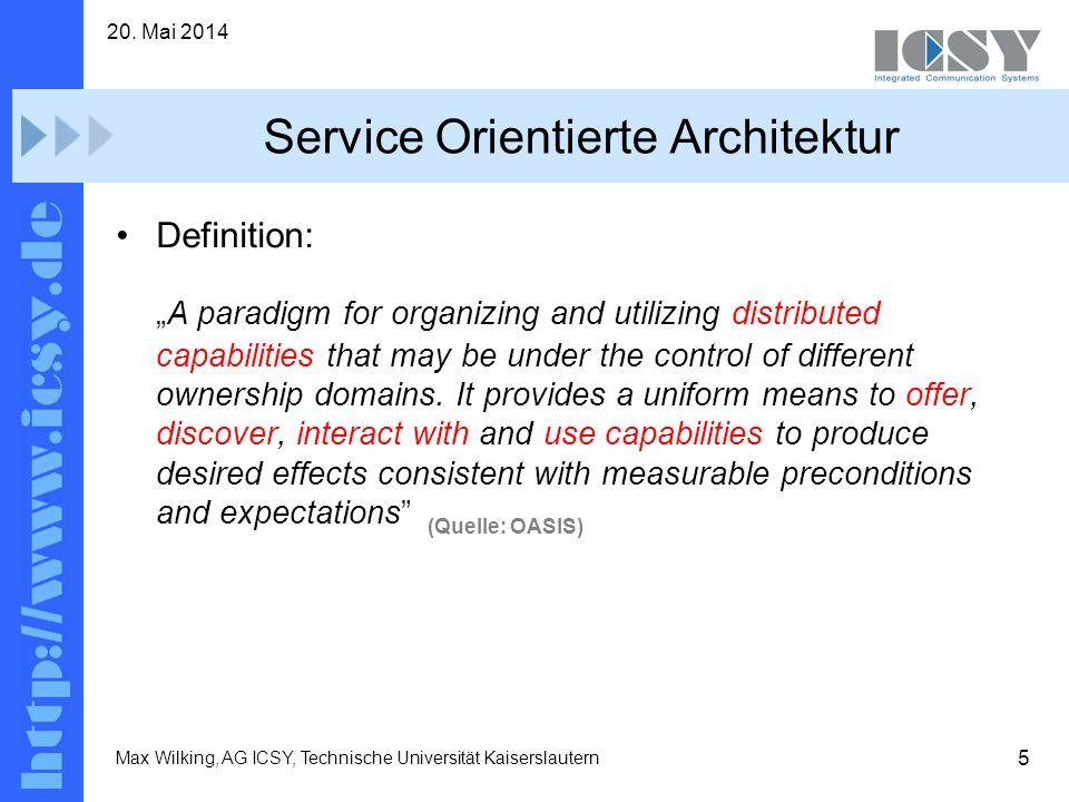 5 20. Mai 2014 Max Wilking, AG ICSY, Technische Universität Kaiserslautern Service Orientierte Architektur Definition: A paradigm for organizing and u