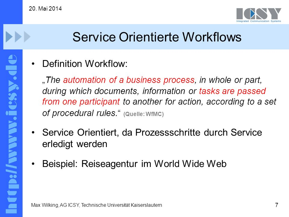 7 20. Mai 2014 Max Wilking, AG ICSY, Technische Universität Kaiserslautern Service Orientierte Workflows Definition Workflow: The automation of a busi