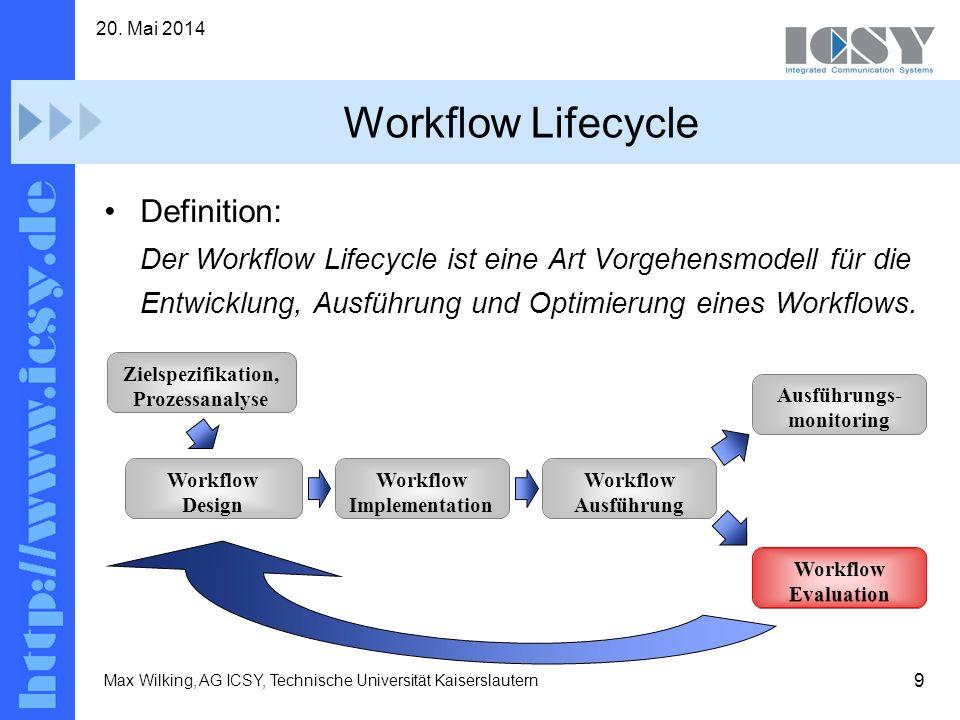 9 20. Mai 2014 Max Wilking, AG ICSY, Technische Universität Kaiserslautern Workflow Lifecycle Definition: Der Workflow Lifecycle ist eine Art Vorgehen
