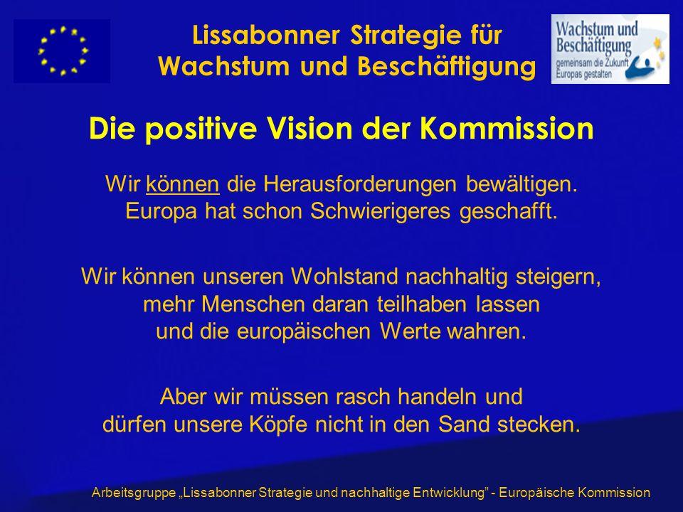 Arbeitsgruppe Lissabonner Strategie und nachhaltige Entwicklung - Europäische Kommission Die positive Vision der Kommission Wir können die Herausforderungen bewältigen.
