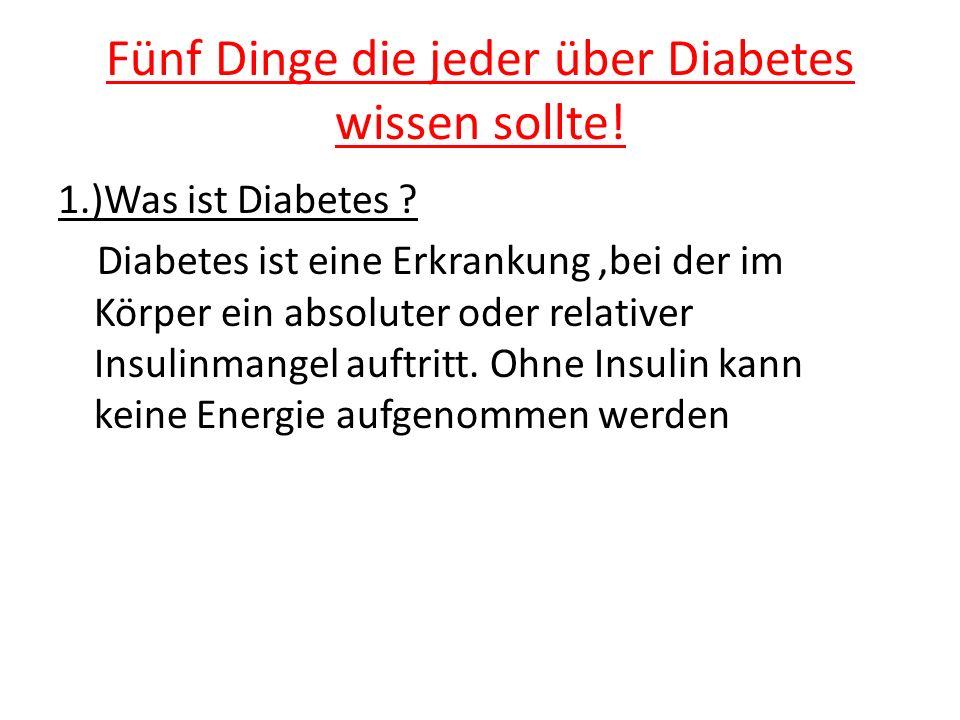 Fünf Dinge die jeder über Diabetes wissen sollte! 1.)Was ist Diabetes ? Diabetes ist eine Erkrankung,bei der im Körper ein absoluter oder relativer In