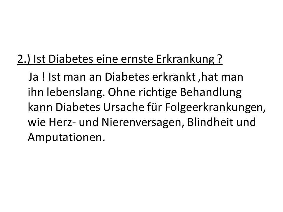 2.) Ist Diabetes eine ernste Erkrankung ? Ja ! Ist man an Diabetes erkrankt,hat man ihn lebenslang. Ohne richtige Behandlung kann Diabetes Ursache für