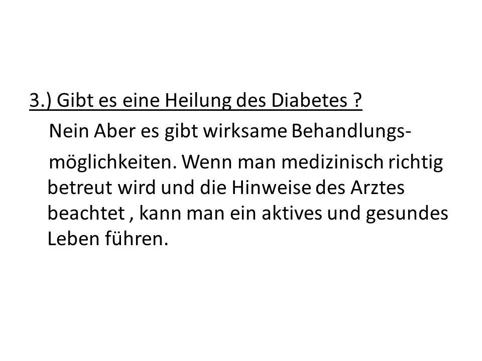 3.) Gibt es eine Heilung des Diabetes ? Nein Aber es gibt wirksame Behandlungs- möglichkeiten. Wenn man medizinisch richtig betreut wird und die Hinwe