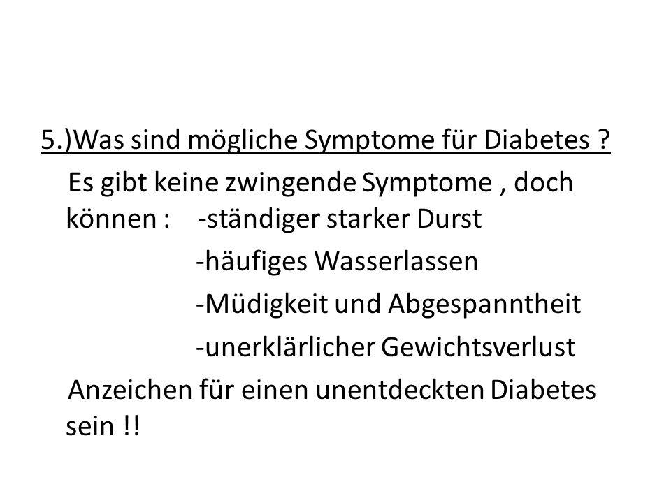 5.)Was sind mögliche Symptome für Diabetes ? Es gibt keine zwingende Symptome, doch können : -ständiger starker Durst -häufiges Wasserlassen -Müdigkei