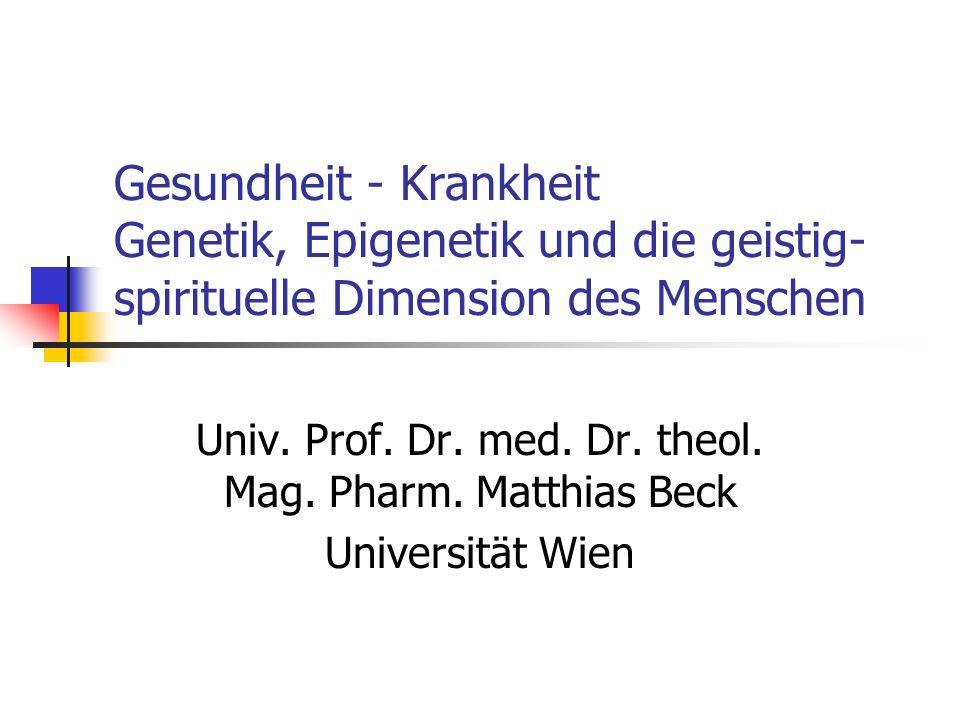 Gesundheit - Krankheit Genetik, Epigenetik und die geistig- spirituelle Dimension des Menschen Univ.