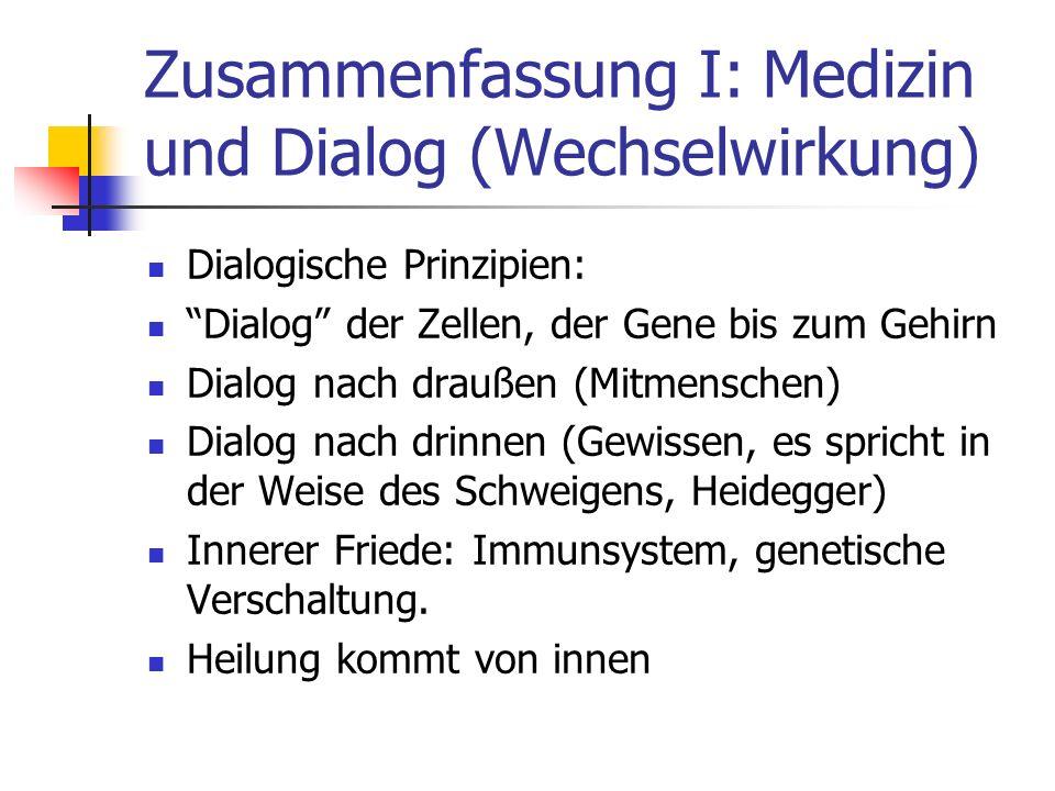 Zusammenfassung I: Medizin und Dialog (Wechselwirkung) Dialogische Prinzipien: Dialog der Zellen, der Gene bis zum Gehirn Dialog nach draußen (Mitmenschen) Dialog nach drinnen (Gewissen, es spricht in der Weise des Schweigens, Heidegger) Innerer Friede: Immunsystem, genetische Verschaltung.