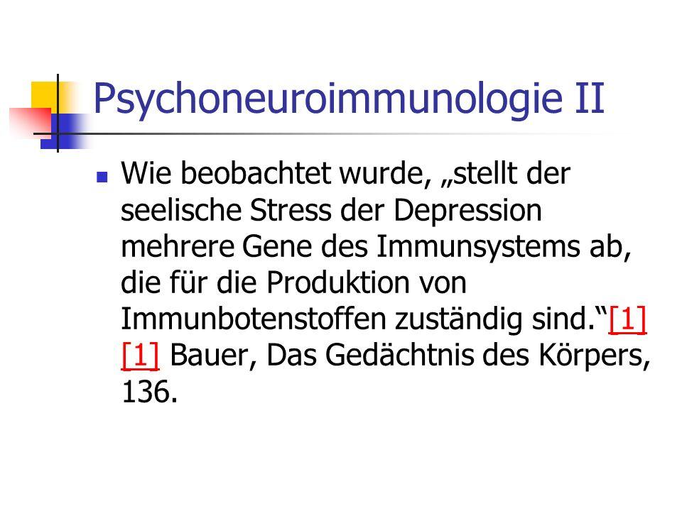 Psychoneuroimmunologie II Wie beobachtet wurde, stellt der seelische Stress der Depression mehrere Gene des Immunsystems ab, die für die Produktion von Immunbotenstoffen zuständig sind.[1] [1] Bauer, Das Gedächtnis des Körpers, 136.[1]