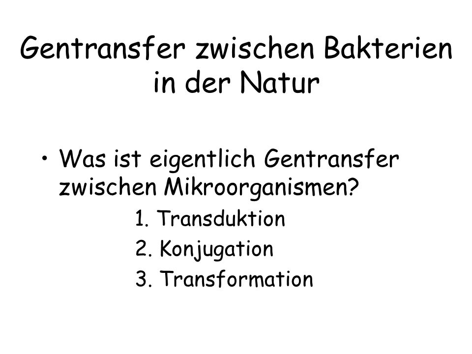 Gentransfer zwischen Bakterien in der Natur Was ist eigentlich Gentransfer zwischen Mikroorganismen? 1. Transduktion 2. Konjugation 3. Transformation