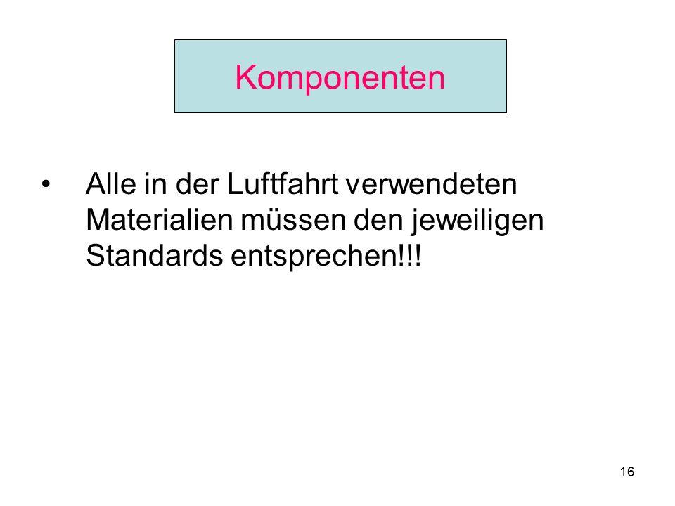16 Komponenten Alle in der Luftfahrt verwendeten Materialien müssen den jeweiligen Standards entsprechen!!! Komponenten