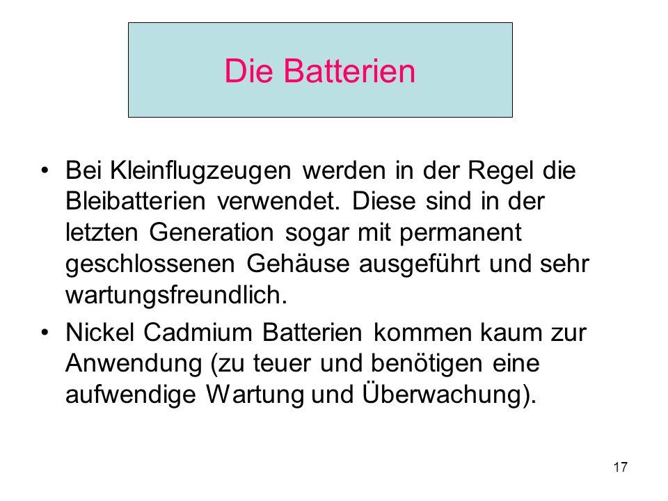 17 Die Batterien Bei Kleinflugzeugen werden in der Regel die Bleibatterien verwendet. Diese sind in der letzten Generation sogar mit permanent geschlo