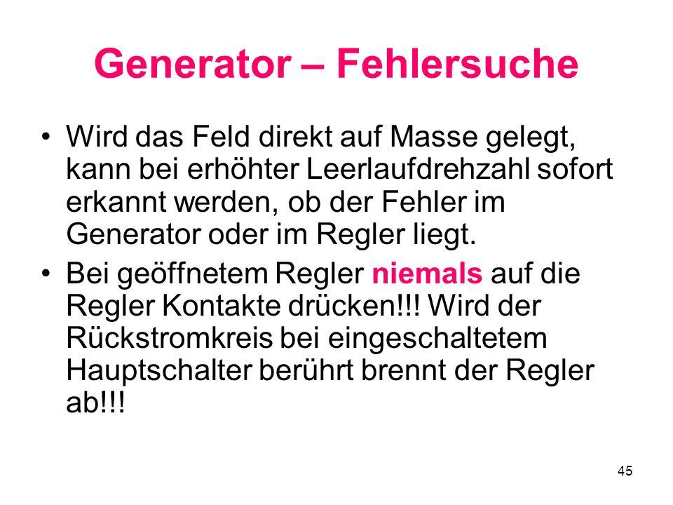 45 Generator – Fehlersuche Wird das Feld direkt auf Masse gelegt, kann bei erhöhter Leerlaufdrehzahl sofort erkannt werden, ob der Fehler im Generator