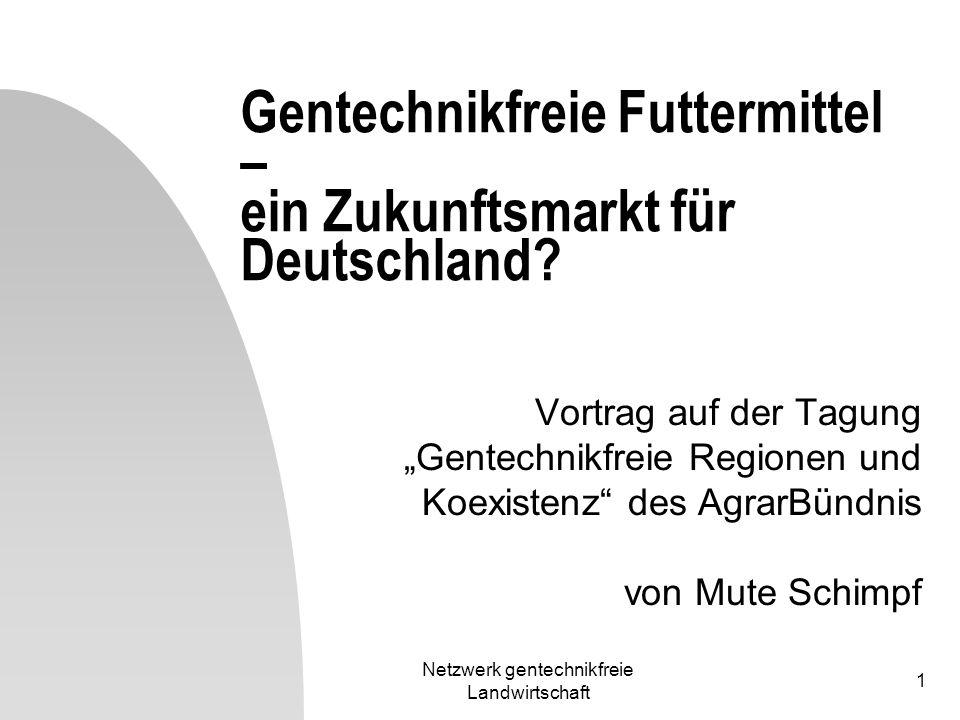 Netzwerk gentechnikfreie Landwirtschaft 1 Gentechnikfreie Futtermittel – ein Zukunftsmarkt für Deutschland? Vortrag auf der Tagung Gentechnikfreie Reg