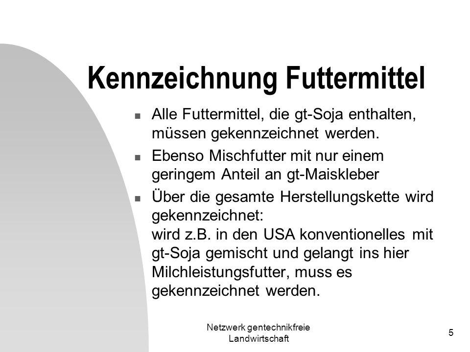 Netzwerk gentechnikfreie Landwirtschaft 5 Kennzeichnung Futtermittel Alle Futtermittel, die gt-Soja enthalten, müssen gekennzeichnet werden. Ebenso Mi