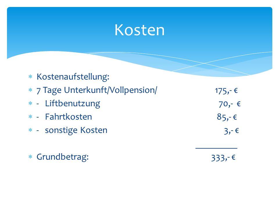 Kostenaufstellung: 7 Tage Unterkunft/Vollpension/ 175,- - Liftbenutzung 70,- - Fahrtkosten 85,- - sonstige Kosten 3,- _________ Grundbetrag: 333,- Kosten