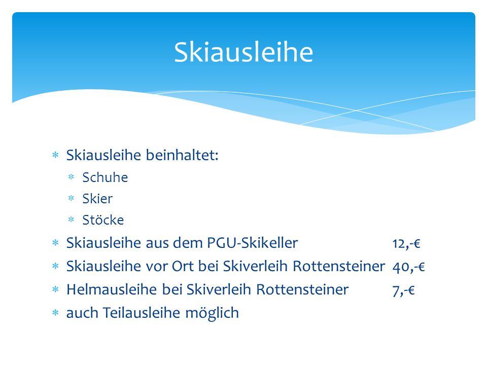 Skiausleihe beinhaltet: Schuhe Skier Stöcke Skiausleihe aus dem PGU-Skikeller12,- Skiausleihe vor Ort bei Skiverleih Rottensteiner40,- Helmausleihe bei Skiverleih Rottensteiner7,- auch Teilausleihe möglich Skiausleihe