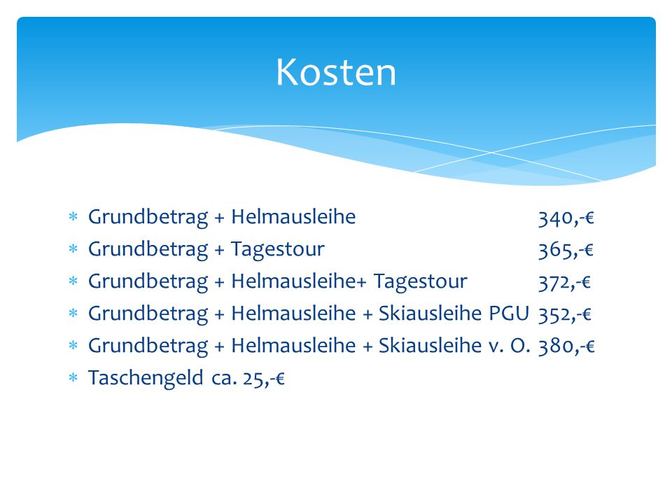 Grundbetrag + Helmausleihe340,- Grundbetrag + Tagestour365,- Grundbetrag + Helmausleihe+ Tagestour372,- Grundbetrag + Helmausleihe + Skiausleihe PGU352,- Grundbetrag + Helmausleihe + Skiausleihe v.