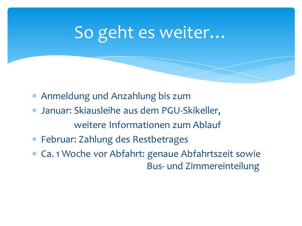 Anmeldung und Anzahlung bis zum Januar: Skiausleihe aus dem PGU-Skikeller, weitere Informationen zum Ablauf Februar: Zahlung des Restbetrages Ca.