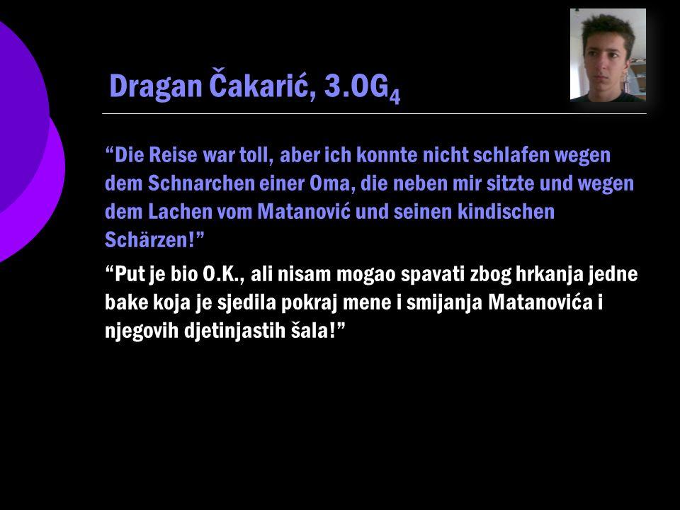 Dragan Čakarić, 3.OG 4 Die Reise war toll, aber ich konnte nicht schlafen wegen dem Schnarchen einer Oma, die neben mir sitzte und wegen dem Lachen vom Matanović und seinen kindischen Schärzen.