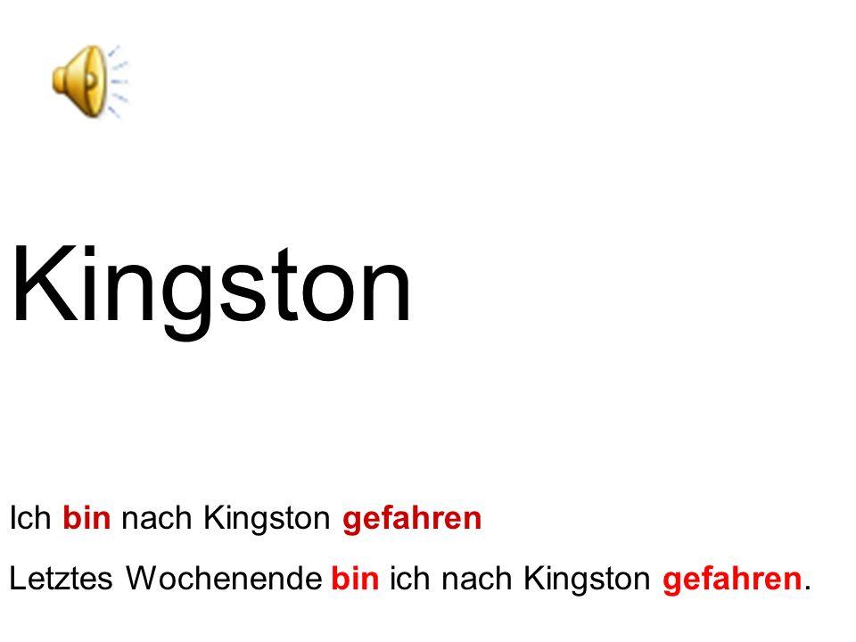 Kingston Ich bin nach Kingston gefahren Letztes Wochenende bin ich nach Kingston gefahren.