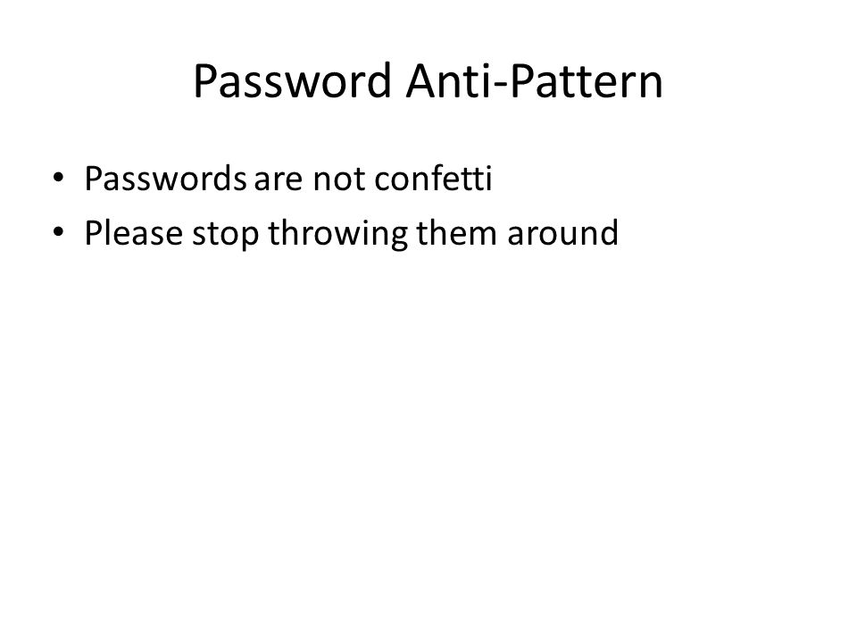 Password Anti-Pattern Passwords are not confetti Please stop throwing them around