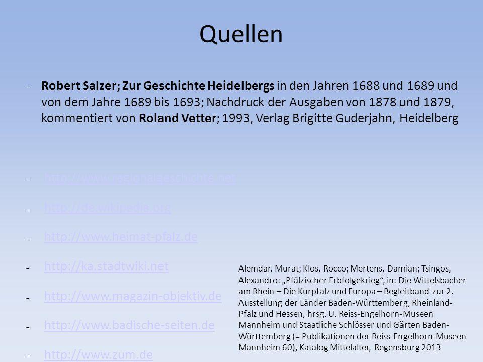Quellen http://www.regionalgeschichte.net http://de.wikipedia.org http://www.heimat-pfalz.de http://ka.stadtwiki.net http://www.magazin-objektiv.de http://www.badische-seiten.de http://www.zum.de Robert Salzer; Zur Geschichte Heidelbergs in den Jahren 1688 und 1689 und von dem Jahre 1689 bis 1693; Nachdruck der Ausgaben von 1878 und 1879, kommentiert von Roland Vetter; 1993, Verlag Brigitte Guderjahn, Heidelberg Alemdar, Murat; Klos, Rocco; Mertens, Damian; Tsingos, Alexandro: Pfälzischer Erbfolgekrieg, in: Die Wittelsbacher am Rhein – Die Kurpfalz und Europa – Begleitband zur 2.