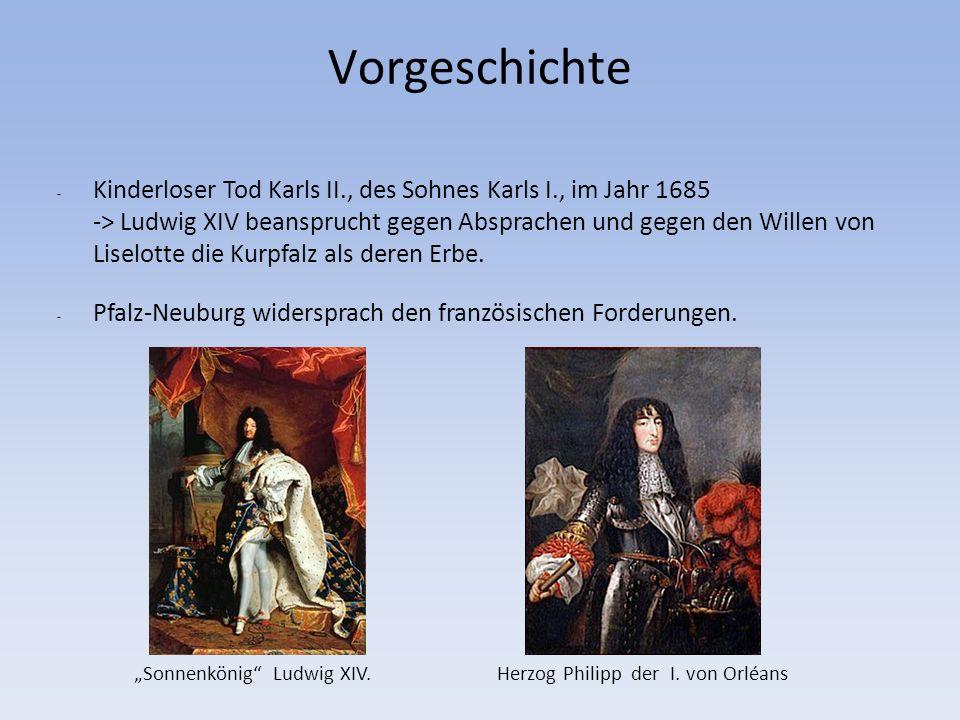 Vorgeschichte - Kinderloser Tod Karls II., des Sohnes Karls I., im Jahr 1685 -> Ludwig XIV beansprucht gegen Absprachen und gegen den Willen von Liselotte die Kurpfalz als deren Erbe.