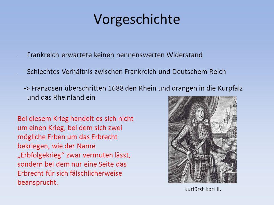 - Frankreich erwartete keinen nennenswerten Widerstand - Schlechtes Verhältnis zwischen Frankreich und Deutschem Reich -> Franzosen überschritten 1688 den Rhein und drangen in die Kurpfalz und das Rheinland ein Vorgeschichte Kurfürst Karl II.