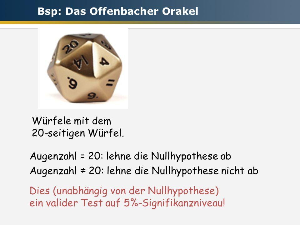 Würfele mit dem 20-seitigen Würfel. Augenzahl = 20: lehne die Nullhypothese ab Augenzahl 20: lehne die Nullhypothese nicht ab Dies (unabhängig von der